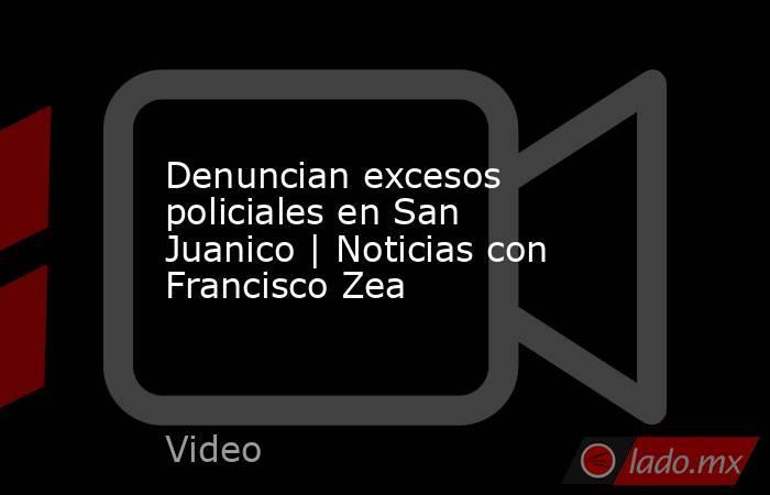 Denuncian excesos policiales en San Juanico | Noticias con Francisco Zea. Noticias en tiempo real