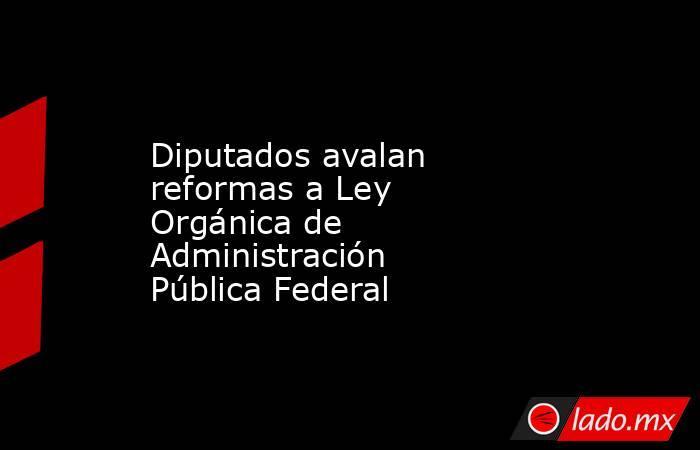 Diputados avalan reformas a Ley Orgánica de Administración Pública Federal. Noticias en tiempo real