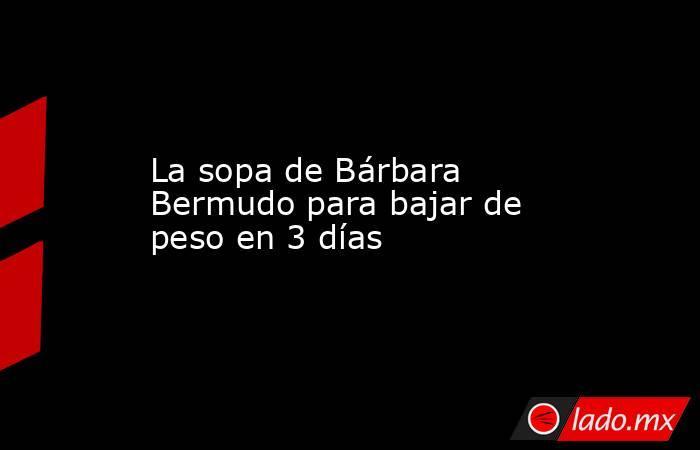 La sopa de Bárbara Bermudo para bajar de peso en 3 días. Noticias en tiempo real