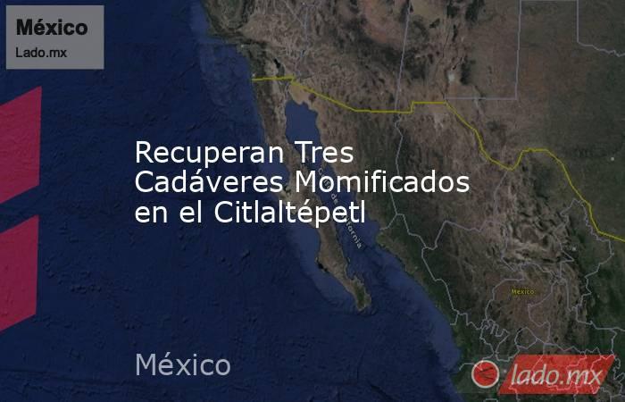 Recuperan Tres Cadáveres Momificados en el Citlaltépetl. Noticias en tiempo real