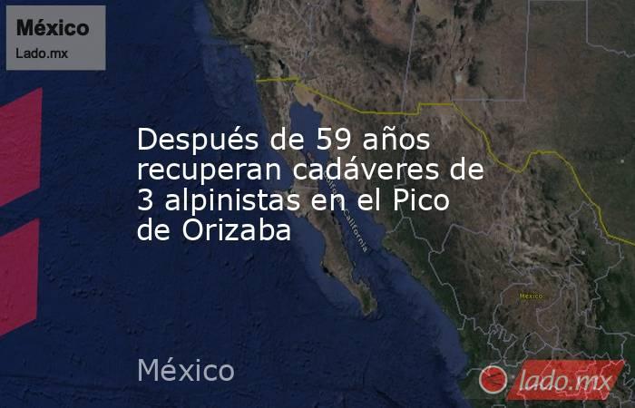 Después de 59 años recuperan cadáveres de 3 alpinistas en el Pico de Orizaba. Noticias en tiempo real