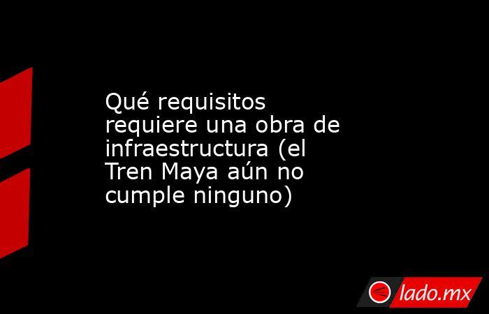 Qué requisitos requiere una obra de infraestructura (el Tren Maya aún no cumple ninguno). Noticias en tiempo real