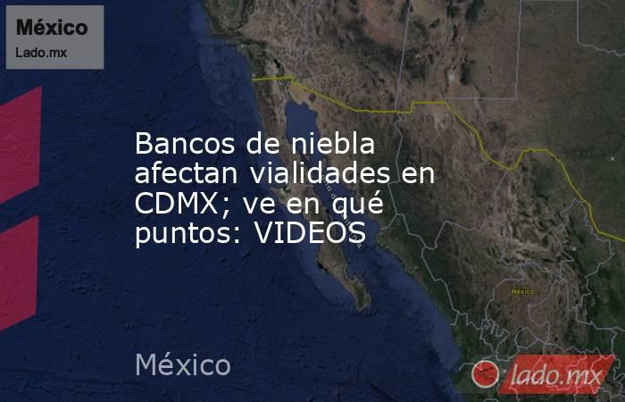 Bancos de niebla afectan vialidades en CDMX; ve en qué puntos: VIDEOS. Noticias en tiempo real