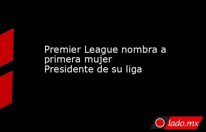 Premier League nombra a primera mujer Presidente de su liga. Noticias en tiempo real