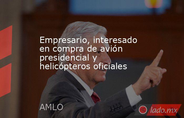 Empresario, interesado en compra de avión presidencial y helicópteros oficiales. Noticias en tiempo real