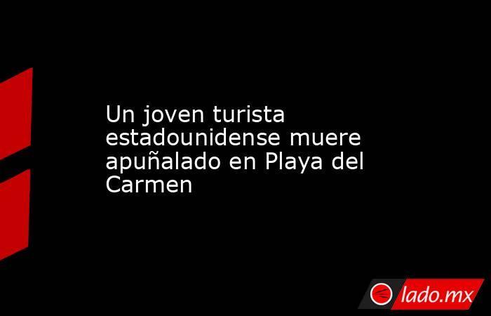 Un joven turista estadounidense muere apuñalado en Playa del Carmen. Noticias en tiempo real