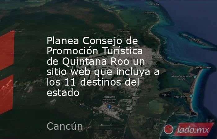 Planea Consejo de Promoción Turística de Quintana Roo un sitio web que incluya a los 11 destinos del estado. Noticias en tiempo real