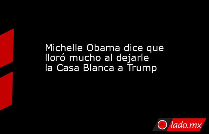 Michelle Obama dice que lloró mucho al dejarle la Casa Blanca a Trump. Noticias en tiempo real