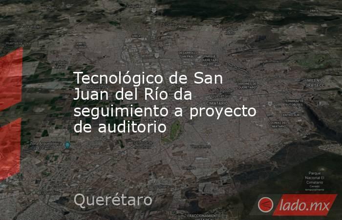 Tecnológico de San Juan del Río da seguimiento a proyecto de auditorio. Noticias en tiempo real