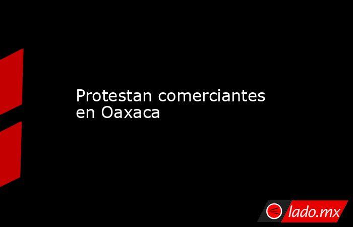 Protestan comerciantes en Oaxaca. Noticias en tiempo real