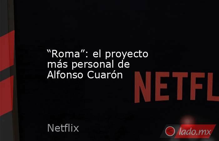 """""""Roma"""": el proyecto más personal de Alfonso Cuarón. Noticias en tiempo real"""
