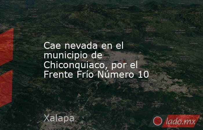 Cae nevada en el municipio de Chiconquiaco, por el Frente Frío Número 10. Noticias en tiempo real