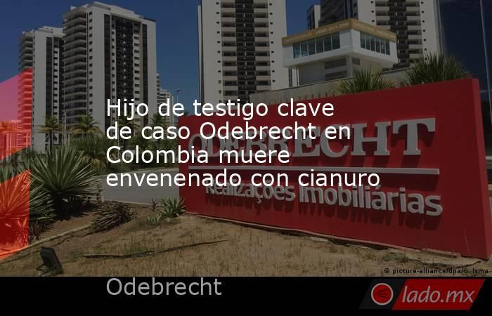 Hijo de testigo clave de caso Odebrecht en Colombia muere envenenado con cianuro. Noticias en tiempo real
