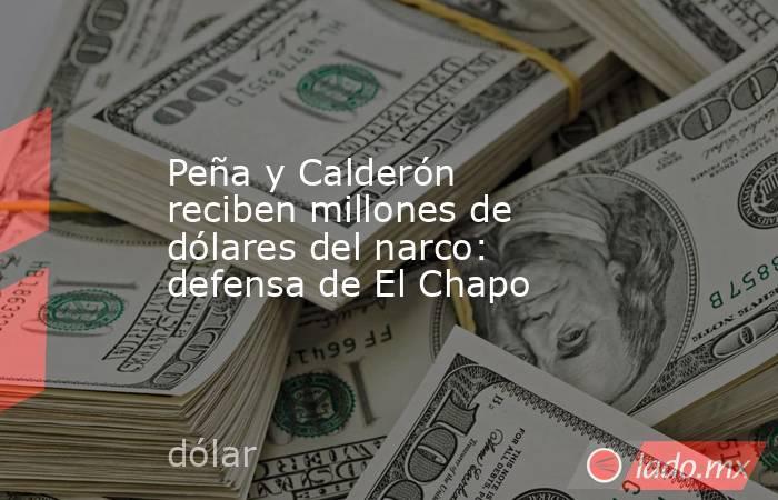 Peña y Calderón reciben millones de dólares del narco: defensa de El Chapo. Noticias en tiempo real