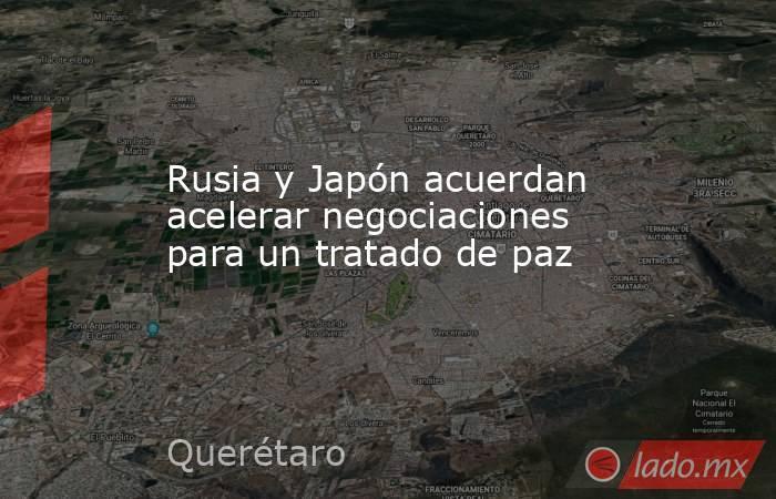 Rusia y Japón acuerdan acelerar negociaciones para un tratado de paz. Noticias en tiempo real