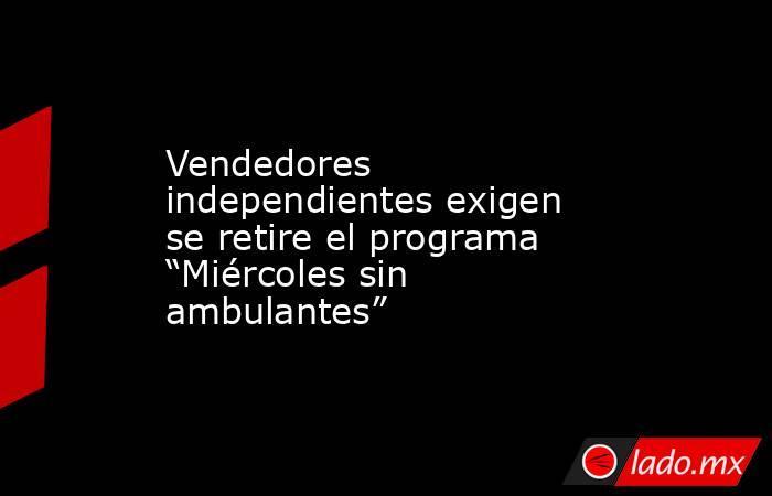 """Vendedores independientes exigen se retire el programa """"Miércoles sin ambulantes"""". Noticias en tiempo real"""