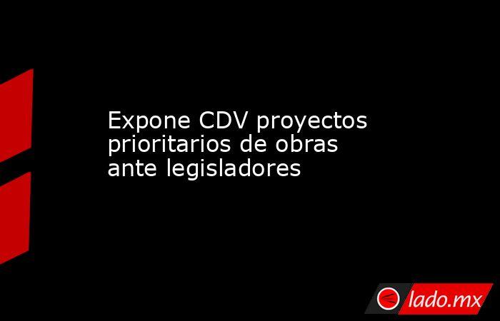 Expone CDV proyectos prioritarios de obras ante legisladores. Noticias en tiempo real