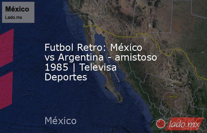 Futbol Retro: México vs Argentina - amistoso 1985 | Televisa Deportes. Noticias en tiempo real