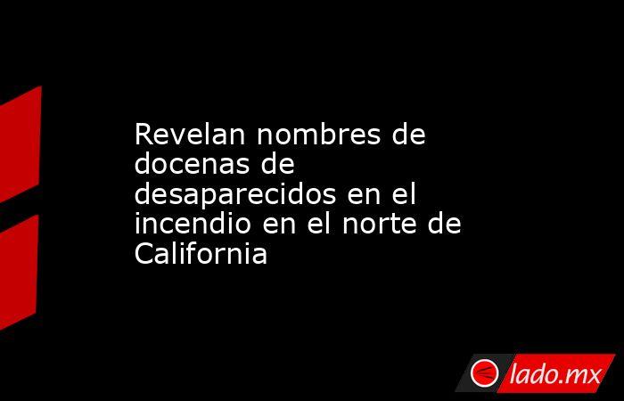 Revelan nombres de docenas de desaparecidos en el incendio en el norte de California. Noticias en tiempo real
