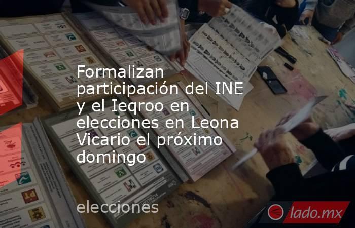 Formalizan participación del INE y el Ieqroo en elecciones en Leona Vicario el próximo domingo. Noticias en tiempo real