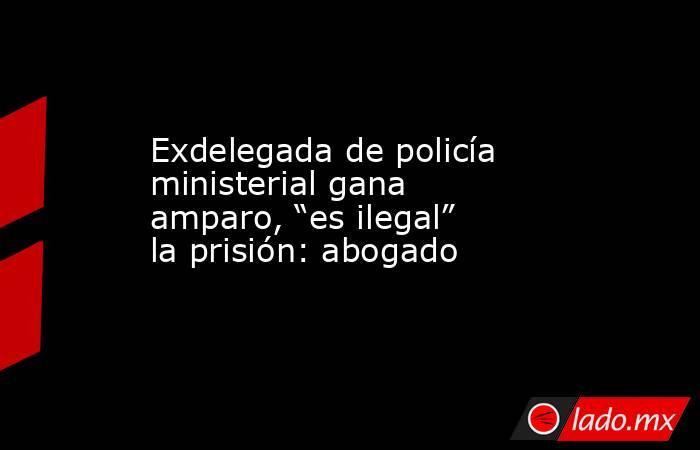 """Exdelegada de policía ministerial gana amparo, """"es ilegal"""" la prisión: abogado. Noticias en tiempo real"""