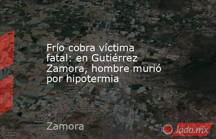 Frío cobra víctima fatal: en Gutiérrez Zamora, hombre murió por hipotermia. Noticias en tiempo real