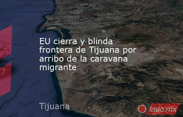 EU cierra y blinda frontera de Tijuana por arribo de la caravana migrante. Noticias en tiempo real