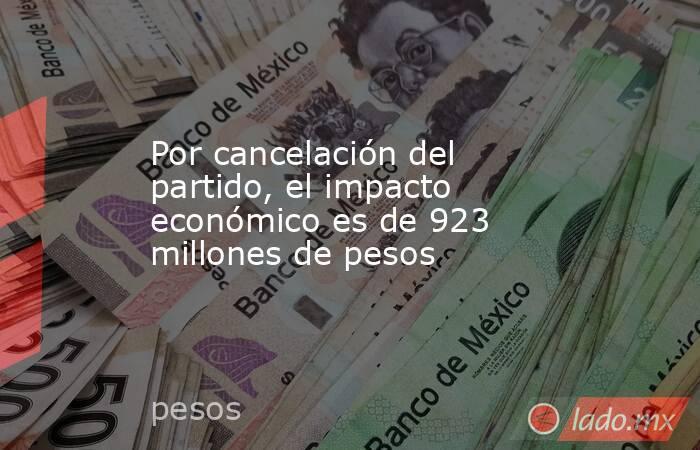 Por cancelación del partido, el impacto económico es de 923 millones de pesos. Noticias en tiempo real