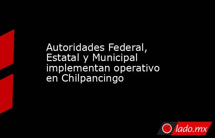 Autoridades Federal, Estatal y Municipal implementan operativo en Chilpancingo. Noticias en tiempo real