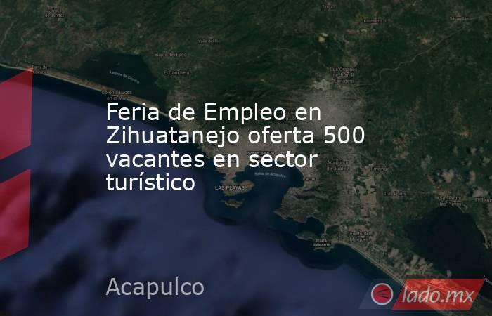 Feria de Empleo en Zihuatanejo oferta 500 vacantes en sector turístico. Noticias en tiempo real