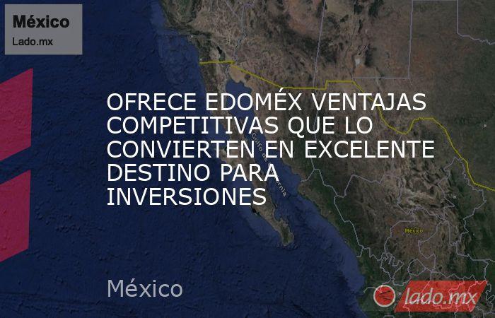 OFRECE EDOMÉX VENTAJAS COMPETITIVAS QUE LO CONVIERTEN EN EXCELENTE DESTINO PARA INVERSIONES. Noticias en tiempo real