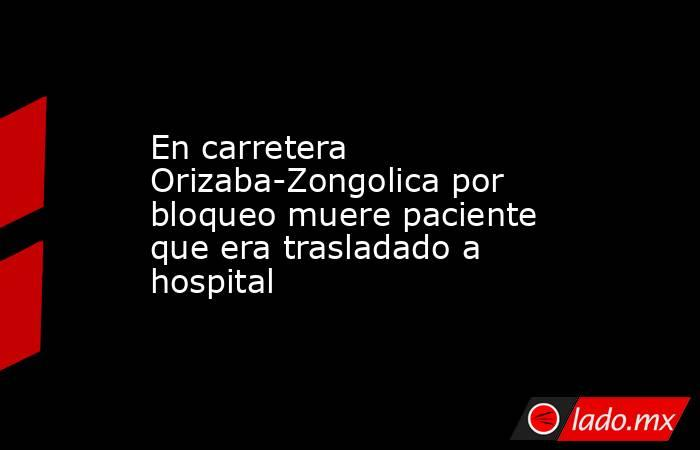 En carretera Orizaba-Zongolica por bloqueo muere paciente que era trasladado a hospital. Noticias en tiempo real