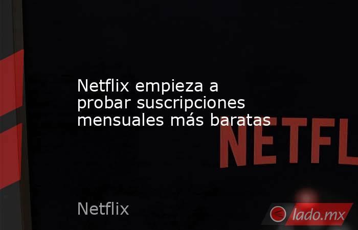 Netflix empieza a probar suscripciones mensuales más baratas. Noticias en tiempo real