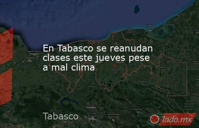 En Tabasco se reanudan clases este jueves pese a mal clima. Noticias en tiempo real