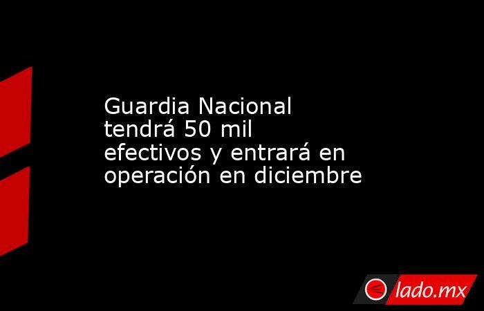 Guardia Nacional tendrá 50 mil efectivos y entrará en operación en diciembre. Noticias en tiempo real