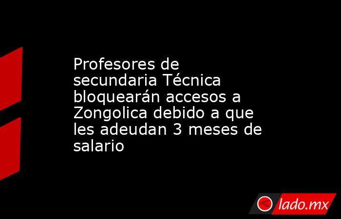 Profesores de secundaria Técnica bloquearán accesos a Zongolica debido a que les adeudan 3 meses de salario. Noticias en tiempo real