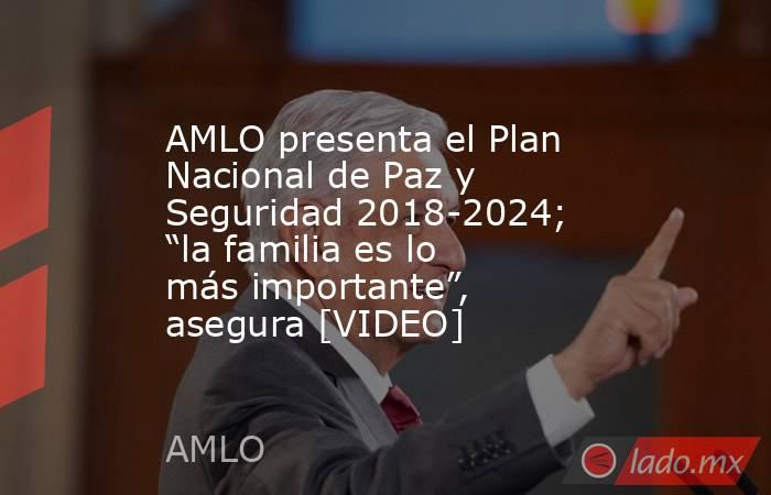 """AMLO presenta el Plan Nacional de Paz y Seguridad 2018-2024; """"la familia es lo más importante"""", asegura [VIDEO]. Noticias en tiempo real"""