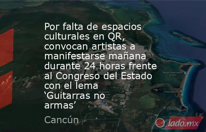 Por falta de espacios culturales en QR, convocan artistas a manifestarse mañana durante 24 horas frente al Congreso del Estado con el lema 'Guitarras no armas'. Noticias en tiempo real