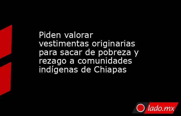 Piden valorar vestimentas originarias para sacar de pobreza y rezago a comunidades indígenas de Chiapas. Noticias en tiempo real