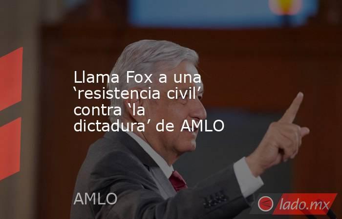 Llama Fox a una 'resistencia civil' contra 'la dictadura' de AMLO. Noticias en tiempo real