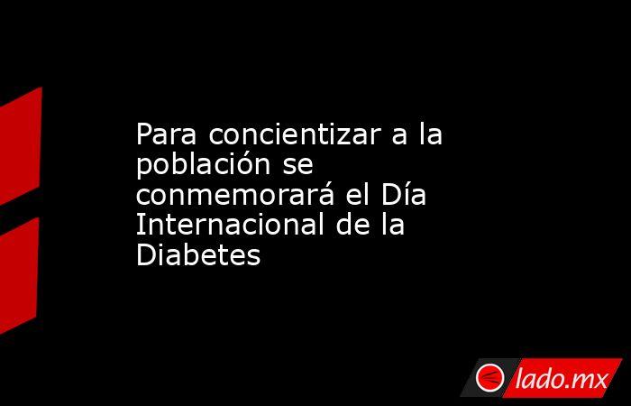Para concientizar a la población se conmemorará el Día Internacional de la Diabetes. Noticias en tiempo real