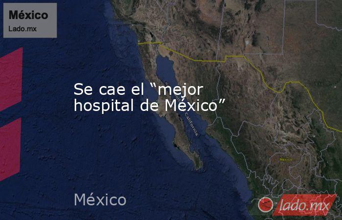 """Se cae el """"mejor hospital de México"""". Noticias en tiempo real"""