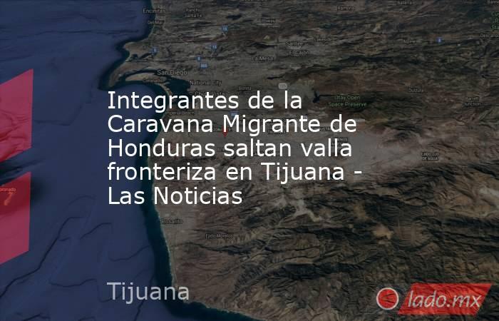 Integrantes de la Caravana Migrante de Honduras saltan valla fronteriza en Tijuana - Las Noticias. Noticias en tiempo real