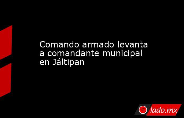 Comando armado levanta a comandante municipal en Jáltipan. Noticias en tiempo real