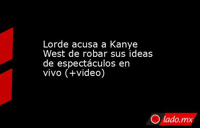 Lorde acusa a Kanye West de robar sus ideas de espectáculos en vivo (+video). Noticias en tiempo real