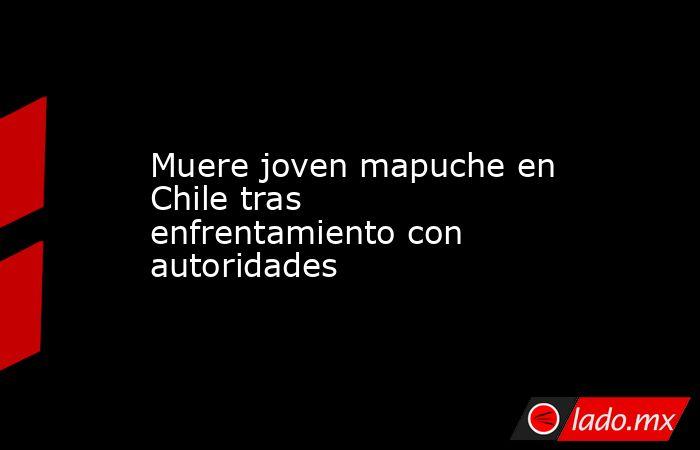Muere joven mapuche en Chile tras enfrentamiento con autoridades. Noticias en tiempo real