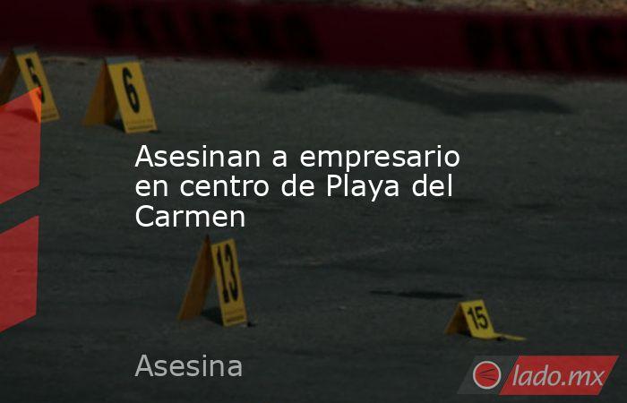 Asesinan a empresario en centro de Playa del Carmen. Noticias en tiempo real