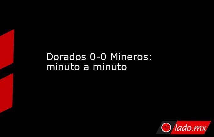 Dorados 0-0 Mineros: minuto a minuto. Noticias en tiempo real