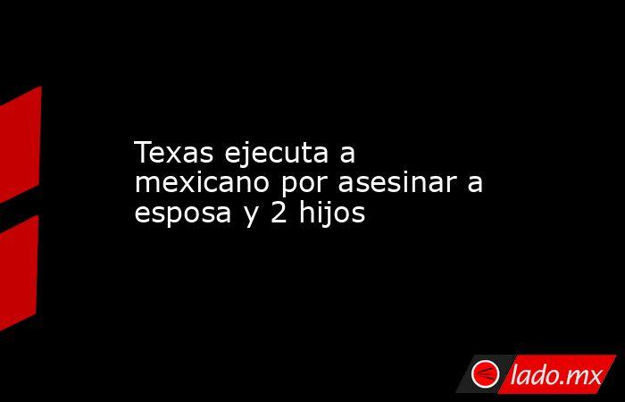 Texas ejecuta a mexicano por asesinar a esposa y 2 hijos . Noticias en tiempo real