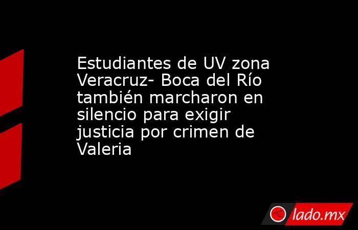 Estudiantes de UV zona Veracruz- Boca del Río también marcharon en silencio para exigir justicia por crimen de Valeria. Noticias en tiempo real